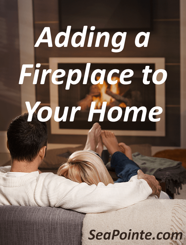 Adding a Fireplace to Your Home | Sea Pointe Construction