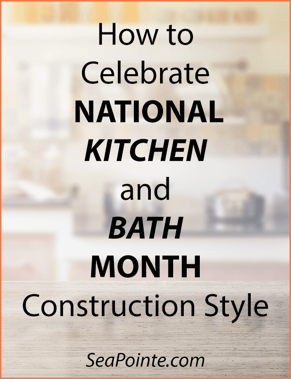 How to Celebrate National Kitchen and Bath Month Construction Style | Sea Pointe Construction