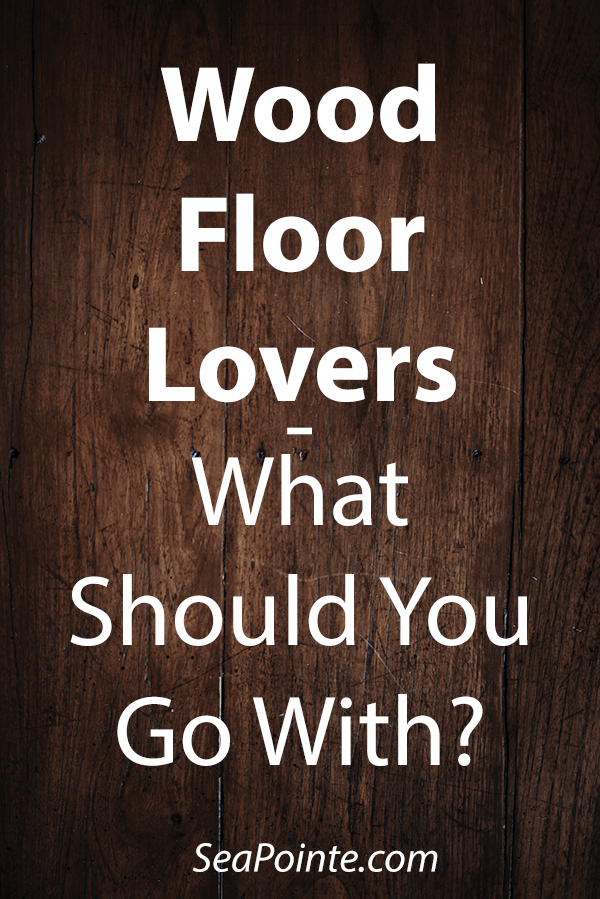 Wood Floor Lovers—What Should You Go With? | Sea Pointe Construction